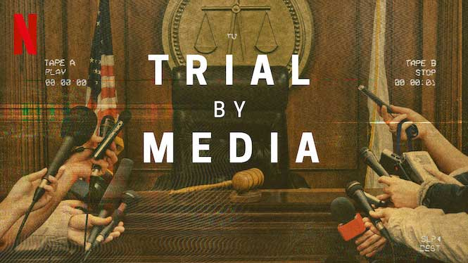 Trial by Media – Netflix Docu-Series Review